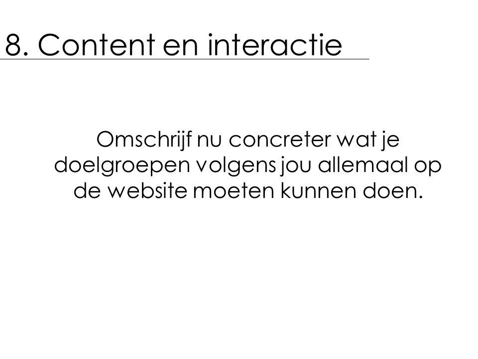 8. Content en interactie Omschrijf nu concreter wat je doelgroepen volgens jou allemaal op de website moeten kunnen doen.