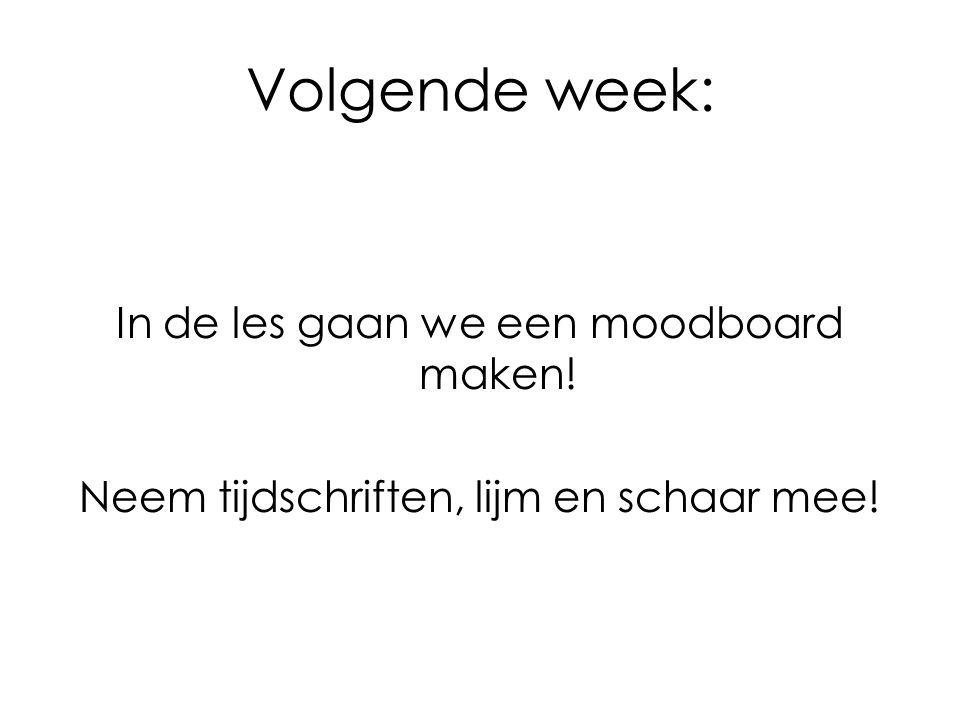 Volgende week: In de les gaan we een moodboard maken! Neem tijdschriften, lijm en schaar mee!