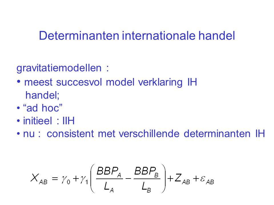 """Determinanten internationale handel gravitatiemodellen : meest succesvol model verklaring IH handel; """"ad hoc"""" initieel : IIH nu : consistent met versc"""