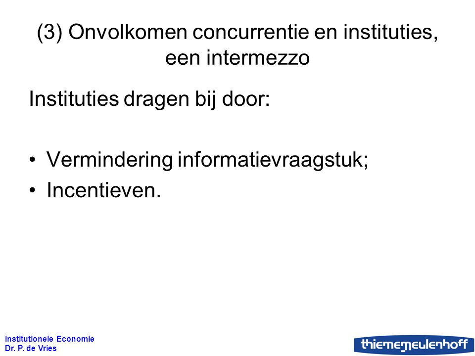Institutionele Economie Dr. P. de Vries (3) Onvolkomen concurrentie en instituties, een intermezzo Instituties dragen bij door: Vermindering informati