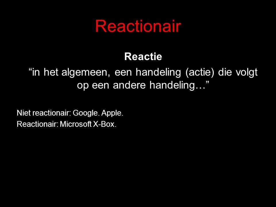 """Reactionair Reactie """"in het algemeen, een handeling (actie) die volgt op een andere handeling…"""" Niet reactionair: Google. Apple. Reactionair: Microsof"""