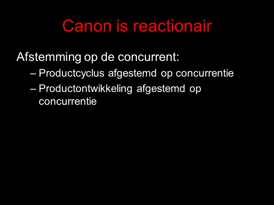 Canon is reactionair Afstemming op de concurrent: –Productcyclus afgestemd op concurrentie –Productontwikkeling afgestemd op concurrentie