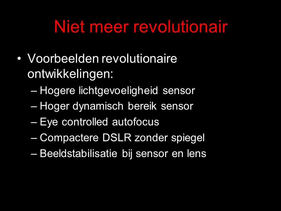 Niet meer revolutionair Voorbeelden revolutionaire ontwikkelingen: –Hogere lichtgevoeligheid sensor –Hoger dynamisch bereik sensor –Eye controlled autofocus –Compactere DSLR zonder spiegel –Beeldstabilisatie bij sensor en lens