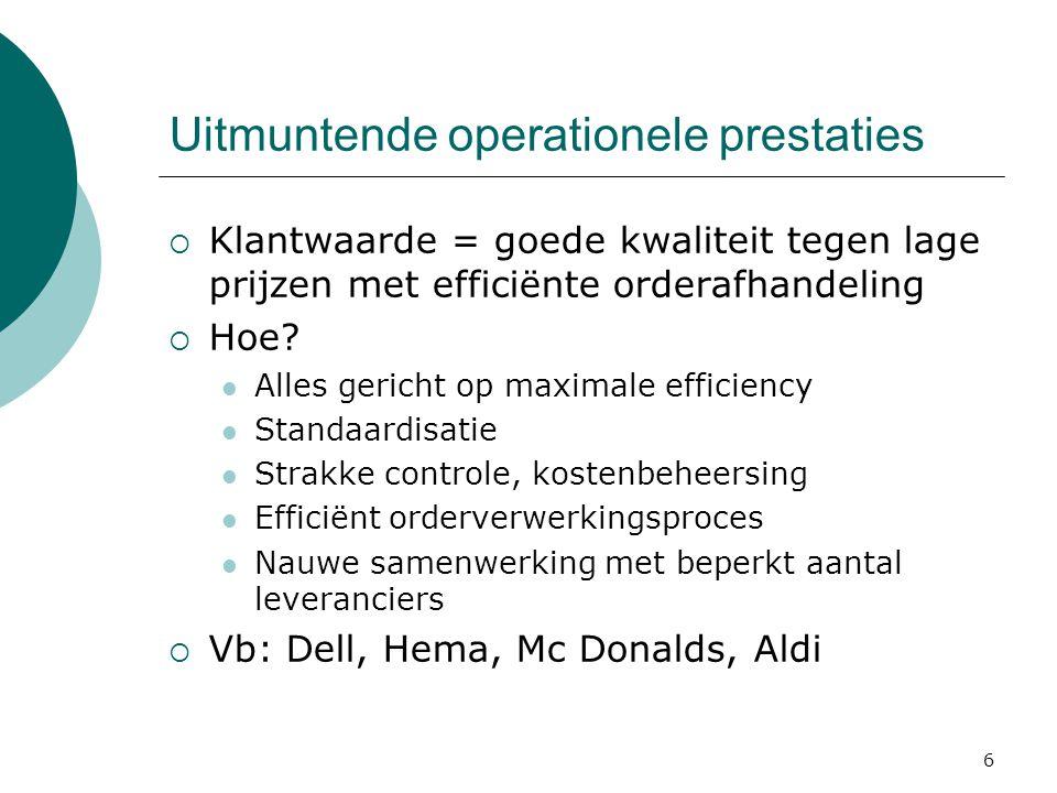 6 Uitmuntende operationele prestaties  Klantwaarde = goede kwaliteit tegen lage prijzen met efficiënte orderafhandeling  Hoe? Alles gericht op maxim