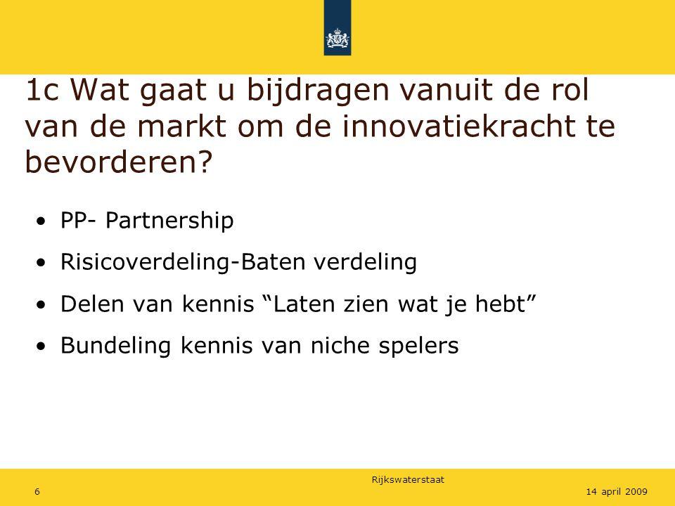 Rijkswaterstaat 614 april 2009 1c Wat gaat u bijdragen vanuit de rol van de markt om de innovatiekracht te bevorderen? PP- Partnership Risicoverdeling