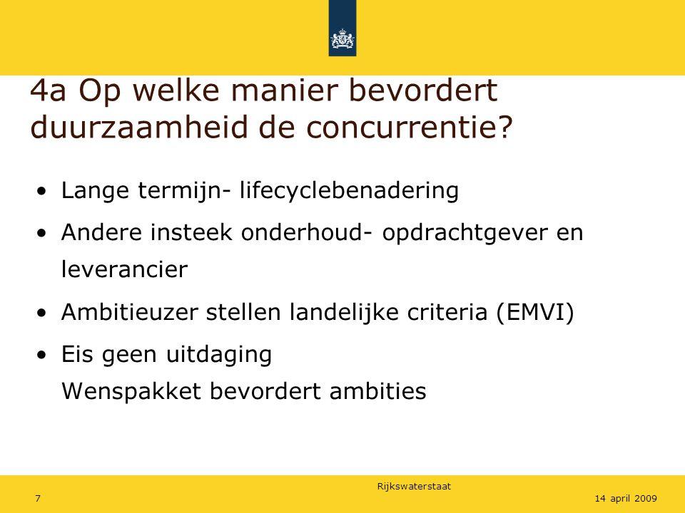 Rijkswaterstaat 714 april 2009 4a Op welke manier bevordert duurzaamheid de concurrentie? Lange termijn- lifecyclebenadering Andere insteek onderhoud-