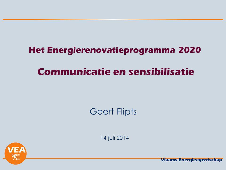 14 juli 2014 Het Energierenovatieprogramma 2020 Communicatie en sensibilisatie Geert Flipts