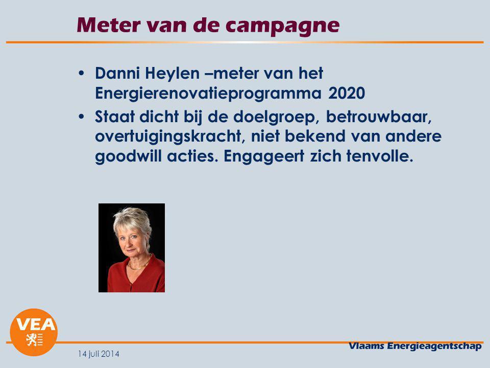 14 juli 2014 Meter van de campagne Danni Heylen –meter van het Energierenovatieprogramma 2020 Staat dicht bij de doelgroep, betrouwbaar, overtuigingskracht, niet bekend van andere goodwill acties.
