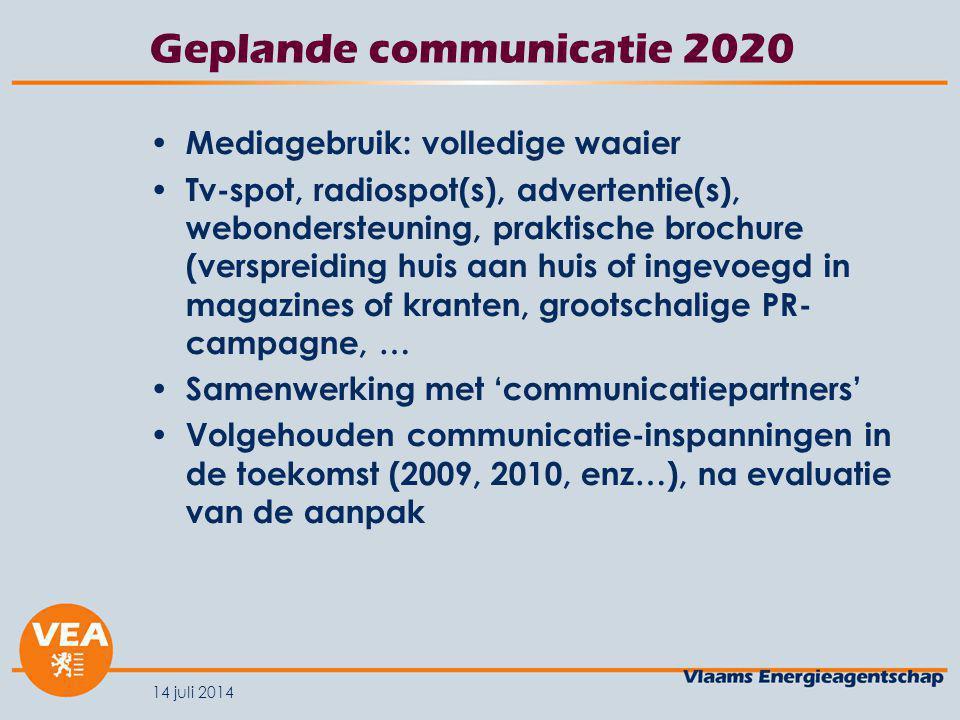 14 juli 2014 Geplande communicatie 2020 Mediagebruik: volledige waaier Tv-spot, radiospot(s), advertentie(s), webondersteuning, praktische brochure (verspreiding huis aan huis of ingevoegd in magazines of kranten, grootschalige PR- campagne, … Samenwerking met 'communicatiepartners' Volgehouden communicatie-inspanningen in de toekomst (2009, 2010, enz…), na evaluatie van de aanpak