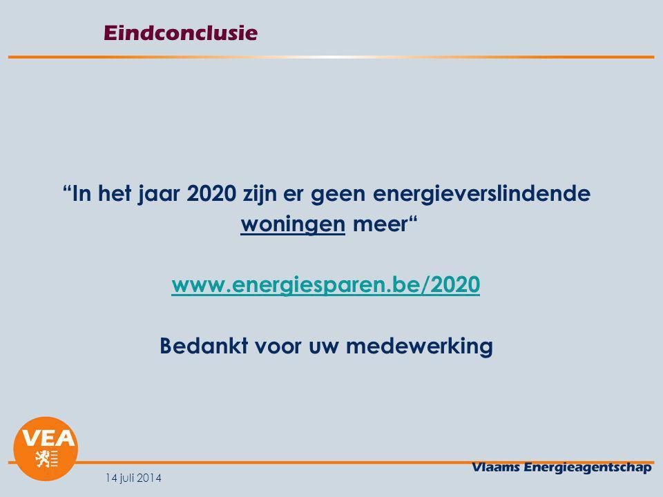 14 juli 2014 Eindconclusie In het jaar 2020 zijn er geen energieverslindende woningen meer www.energiesparen.be/2020 Bedankt voor uw medewerking