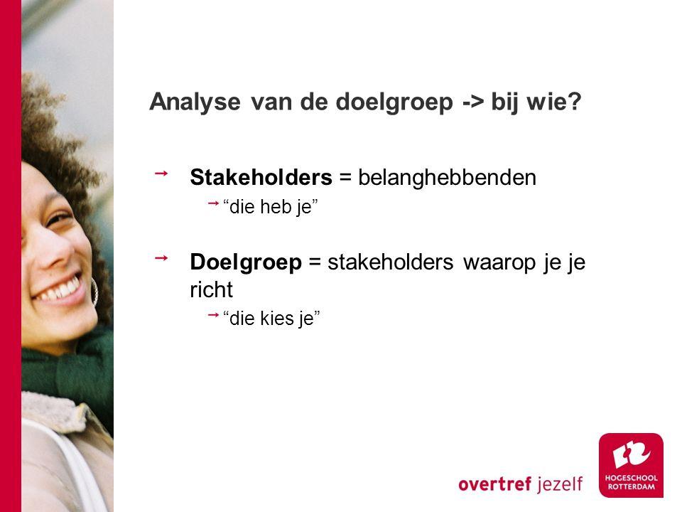 """Analyse van de doelgroep -> bij wie? Stakeholders = belanghebbenden """"die heb je"""" Doelgroep = stakeholders waarop je je richt """"die kies je"""""""