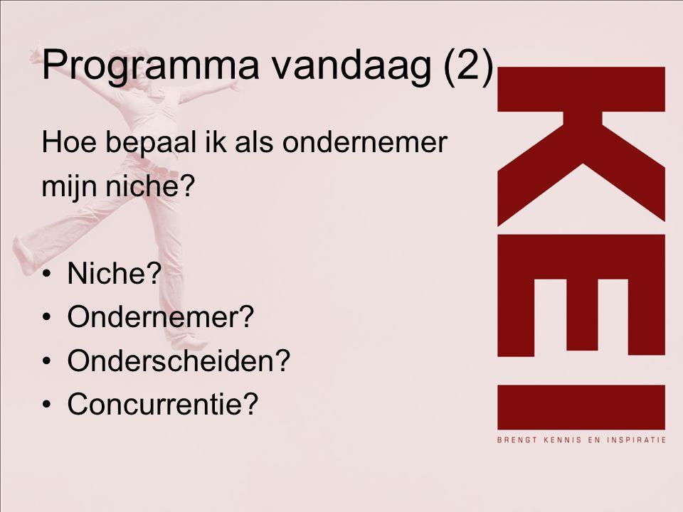 Programma vandaag (2) Hoe bepaal ik als ondernemer mijn niche? Niche? Ondernemer? Onderscheiden? Concurrentie?