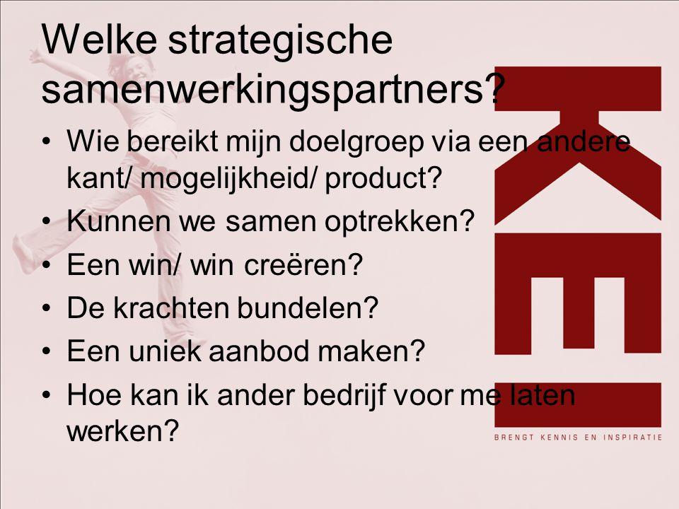 Welke strategische samenwerkingspartners? Wie bereikt mijn doelgroep via een andere kant/ mogelijkheid/ product? Kunnen we samen optrekken? Een win/ w