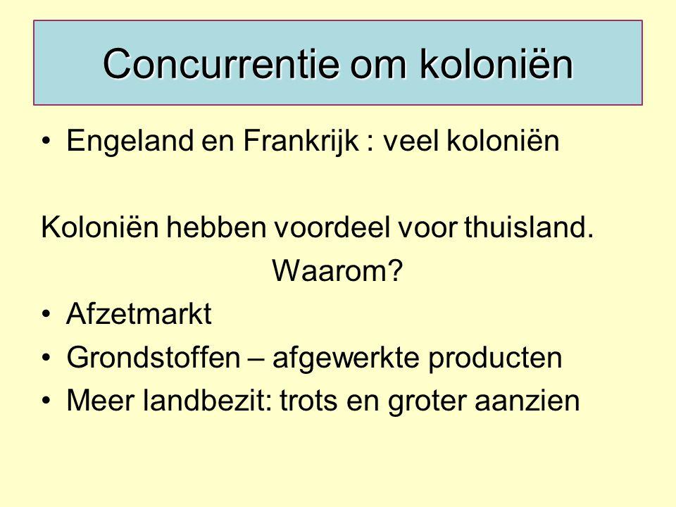 Concurrentie om koloniën Engeland en Frankrijk : veel koloniën Koloniën hebben voordeel voor thuisland.