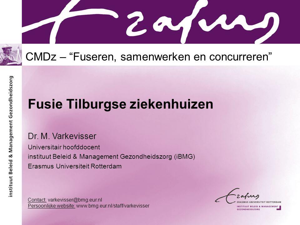 """CMDz – """"Fuseren, samenwerken en concurreren"""" Fusie Tilburgse ziekenhuizen Dr. M. Varkevisser Universitair hoofddocent instituut Beleid & Management Ge"""