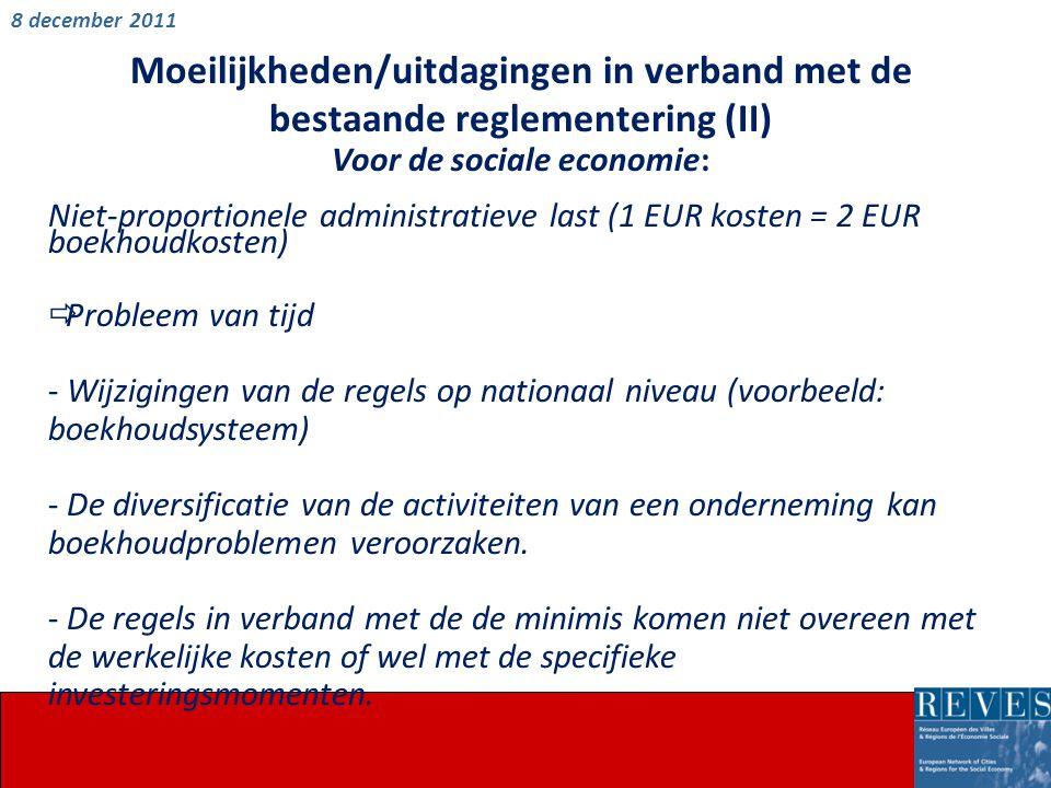 Moeilijkheden/uitdagingen in verband met de bestaande reglementering (II) Voor de sociale economie: Niet-proportionele administratieve last (1 EUR kosten = 2 EUR boekhoudkosten)  Probleem van tijd - Wijzigingen van de regels op nationaal niveau (voorbeeld: boekhoudsysteem) - De diversificatie van de activiteiten van een onderneming kan boekhoudproblemen veroorzaken.