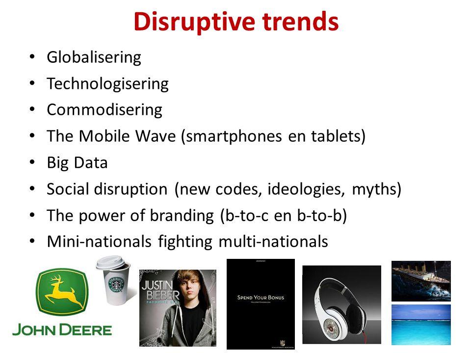 Disruptive trends Globalisering Technologisering Commodisering The Mobile Wave (smartphones en tablets) Big Data Social disruption (new codes, ideolog