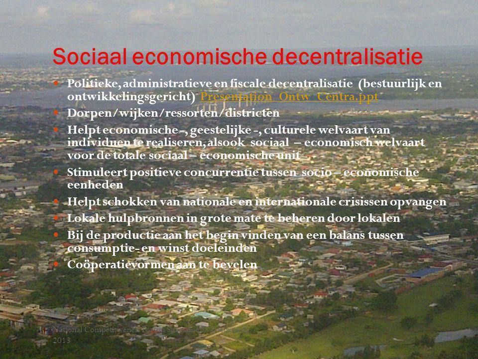 Sociaal economische decentralisatie National Competitiveness Forum Suriname 7 - 8 februari, 2013 Politieke, administratieve en fiscale decentralisatie (bestuurlijk en ontwikkelingsgericht) Presentation_Ontw_Centra.pptPresentation_Ontw_Centra.ppt Dorpen/wijken/ressorten/districten Helpt economische -, geestelijke -, culturele welvaart van individuen te realiseren, alsook sociaal – economisch welvaart voor de totale sociaal – economische unit Stimuleert positieve concurrentie tussen socio – economische eenheden Helpt schokken van nationale en internationale crisissen opvangen Lokale hulpbronnen in grote mate te beheren door lokalen Bij de productie aan het begin vinden van een balans tussen consumptie- en winst doeleinden Coöperatievormen aan te bevelen