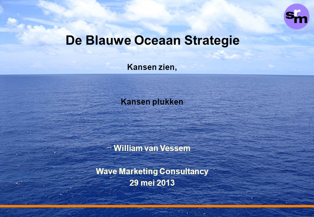 1 De Blauwe Oceaan Strategie Kansen zien, Kansen plukken William van Vessem Wave Marketing Consultancy 29 mei 2013