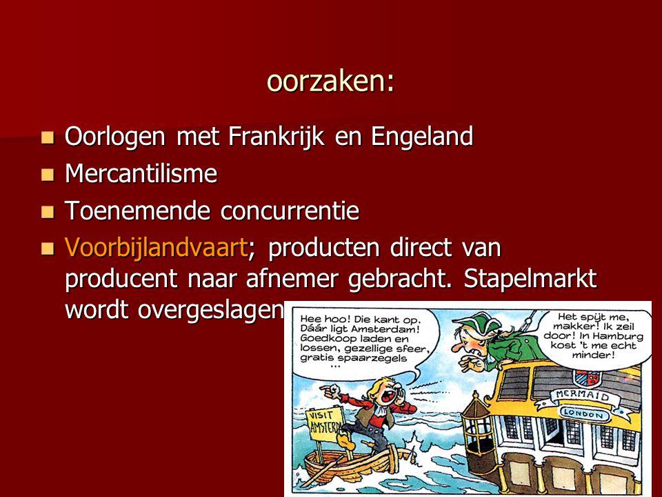 oorzaken: Oorlogen met Frankrijk en Engeland Oorlogen met Frankrijk en Engeland Mercantilisme Mercantilisme Toenemende concurrentie Toenemende concurr