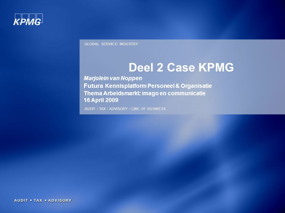 GLOBAL SERVICE/ INDUSTRY AUDIT / TAX / ADVISORY / LINE OF BUSINESS Deel 2 Case KPMG Marjolein van Noppen Futura Kennisplatform Personeel & Organisatie Thema Arbeidsmarkt: imago en communicatie 16 April 2009