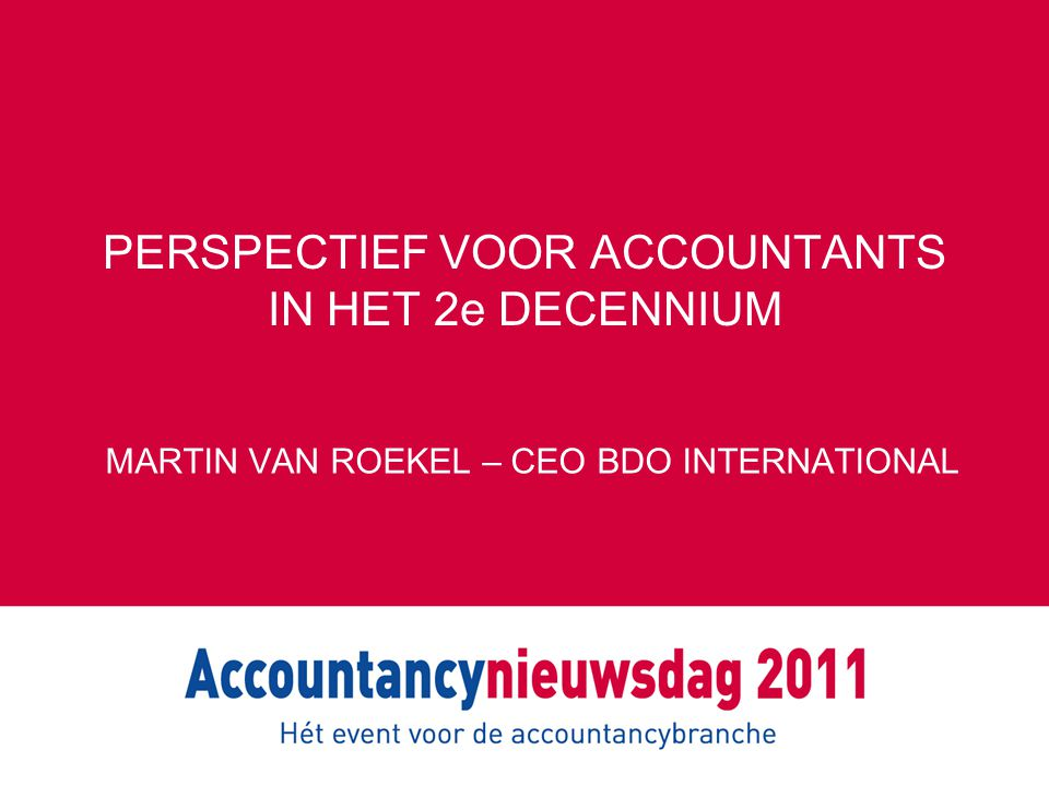 PERSPECTIEF VOOR ACCOUNTANTS IN HET 2e DECENNIUM MARTIN VAN ROEKEL – CEO BDO INTERNATIONAL