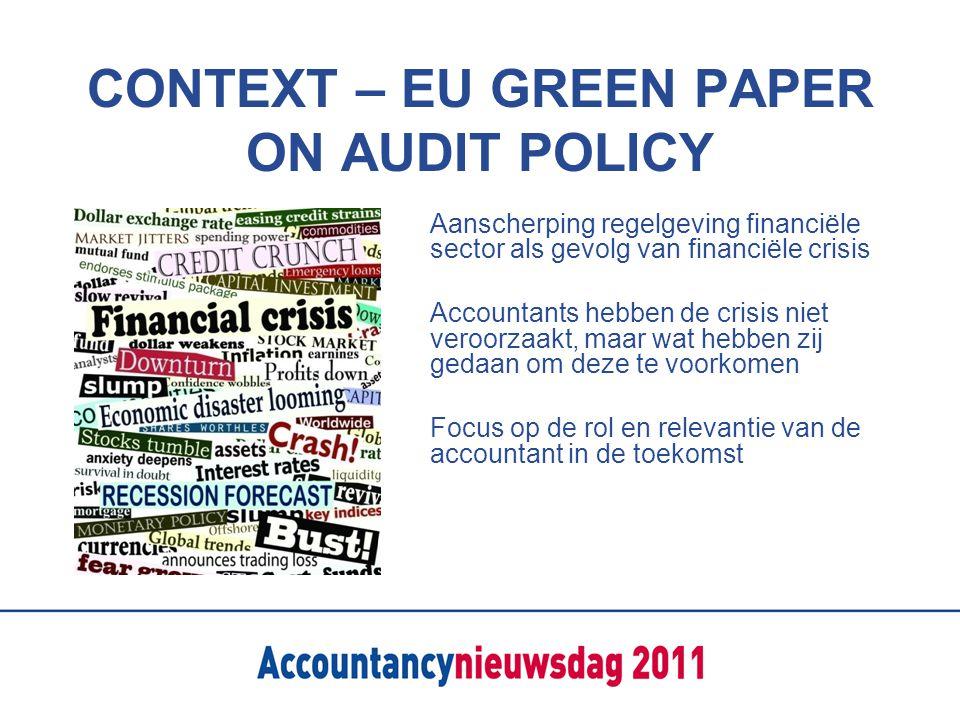 CONTEXT – EU GREEN PAPER ON AUDIT POLICY Aanscherping regelgeving financiële sector als gevolg van financiële crisis Accountants hebben de crisis niet veroorzaakt, maar wat hebben zij gedaan om deze te voorkomen Focus op de rol en relevantie van de accountant in de toekomst