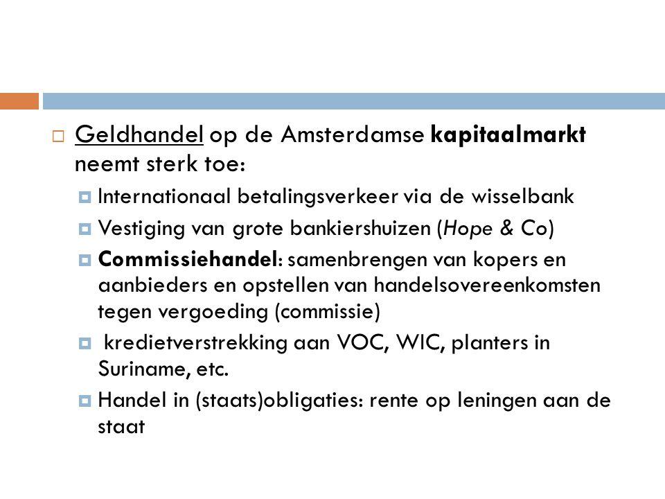 Geldhandel op de Amsterdamse kapitaalmarkt neemt sterk toe:  Internationaal betalingsverkeer via de wisselbank  Vestiging van grote bankiershuizen