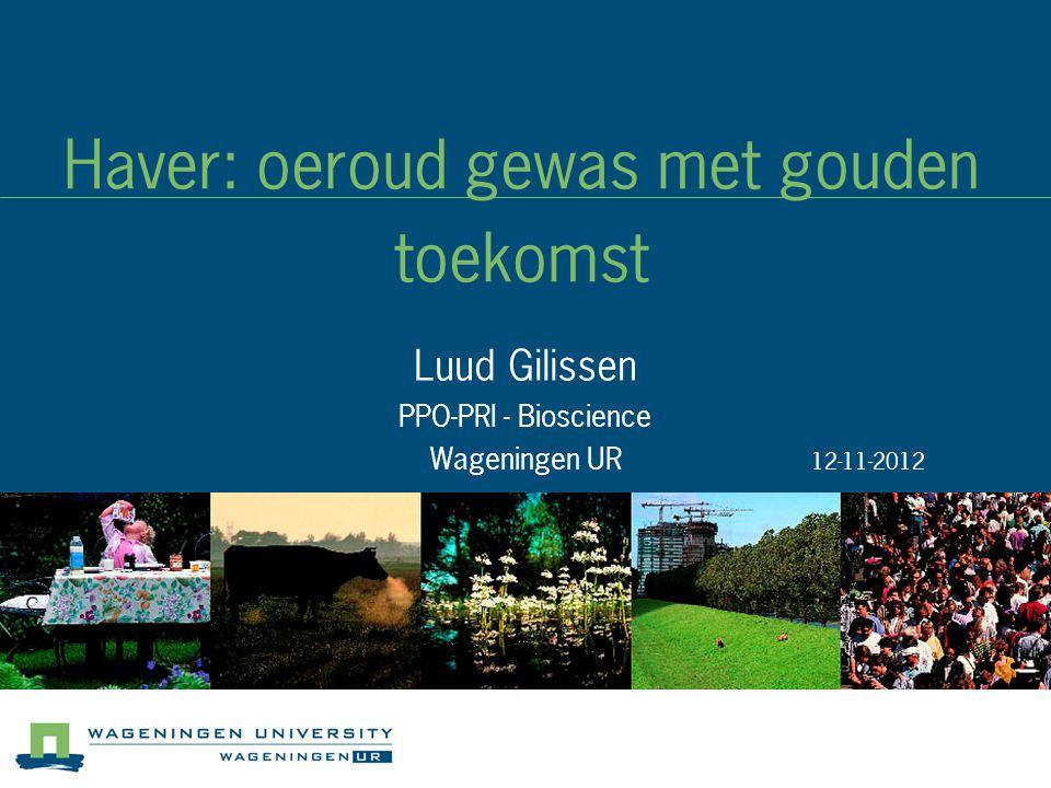 Haver: oeroud gewas met gouden toekomst Luud Gilissen PPO-PRI - Bioscience Wageningen UR 12-11-2012