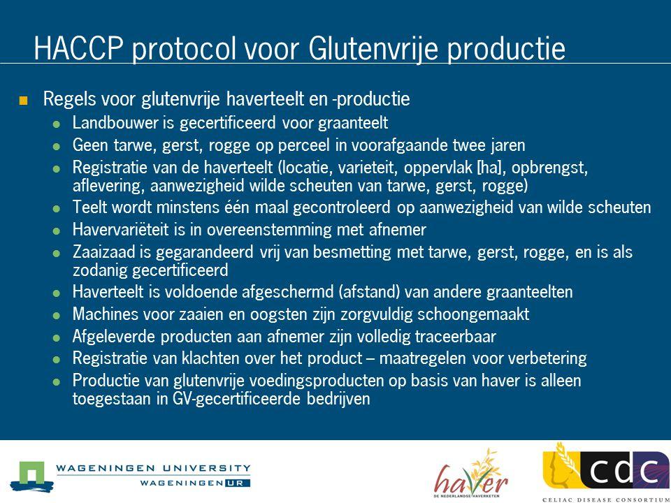 HACCP protocol voor Glutenvrije productie Regels voor glutenvrije haverteelt en -productie Landbouwer is gecertificeerd voor graanteelt Geen tarwe, gerst, rogge op perceel in voorafgaande twee jaren Registratie van de haverteelt (locatie, varieteit, oppervlak [ha], opbrengst, aflevering, aanwezigheid wilde scheuten van tarwe, gerst, rogge) Teelt wordt minstens één maal gecontroleerd op aanwezigheid van wilde scheuten Havervariëteit is in overeenstemming met afnemer Zaaizaad is gegarandeerd vrij van besmetting met tarwe, gerst, rogge, en is als zodanig gecertificeerd Haverteelt is voldoende afgeschermd (afstand) van andere graanteelten Machines voor zaaien en oogsten zijn zorgvuldig schoongemaakt Afgeleverde producten aan afnemer zijn volledig traceerbaar Registratie van klachten over het product – maatregelen voor verbetering Productie van glutenvrije voedingsproducten op basis van haver is alleen toegestaan in GV-gecertificeerde bedrijven