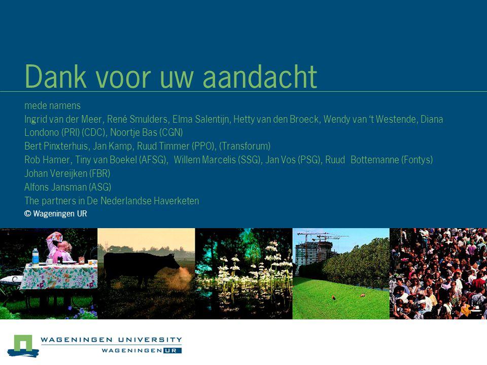 Dank voor uw aandacht mede namens Ingrid van der Meer, René Smulders, Elma Salentijn, Hetty van den Broeck, Wendy van 't Westende, Diana Londono (PRI) (CDC), Noortje Bas (CGN) Bert Pinxterhuis, Jan Kamp, Ruud Timmer (PPO), (Transforum) Rob Hamer, Tiny van Boekel (AFSG), Willem Marcelis (SSG), Jan Vos (PSG), Ruud Bottemanne (Fontys) Johan Vereijken (FBR) Alfons Jansman (ASG) The partners in De Nederlandse Haverketen © Wageningen UR