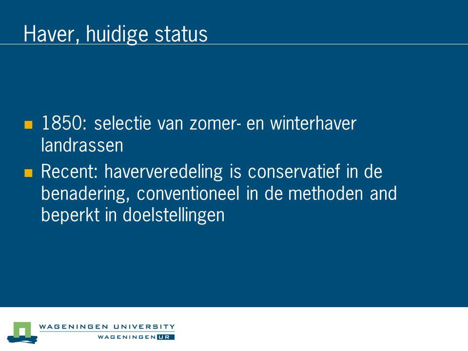 Haver, huidige status 1850: selectie van zomer- en winterhaver landrassen Recent: haververedeling is conservatief in de benadering, conventioneel in de methoden and beperkt in doelstellingen