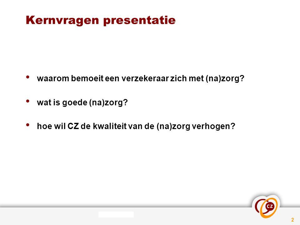 2 Kernvragen presentatie waarom bemoeit een verzekeraar zich met (na)zorg? wat is goede (na)zorg? hoe wil CZ de kwaliteit van de (na)zorg verhogen?
