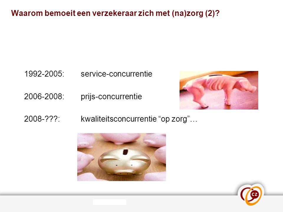"""Waarom bemoeit een verzekeraar zich met (na)zorg (2)? 1992-2005: service-concurrentie 2006-2008: prijs-concurrentie 2008-???: kwaliteitsconcurrentie """""""