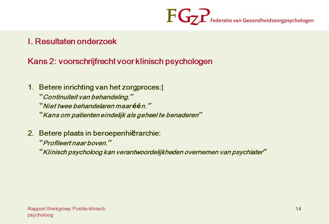 Rapport Werkgroep Positie klinisch psycholoog 14 I. Resultaten onderzoek Kans 2: voorschrijfrecht voor klinisch psychologen 1.Betere inrichting van he