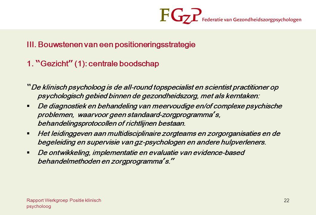 """Rapport Werkgroep Positie klinisch psycholoog 22 III. Bouwstenen van een positioneringsstrategie 1. """" Gezicht """" (1): centrale boodschap """" De klinisch"""