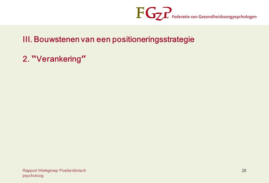 """Rapport Werkgroep Positie klinisch psycholoog 28 III. Bouwstenen van een positioneringsstrategie 2. """" Verankering """""""