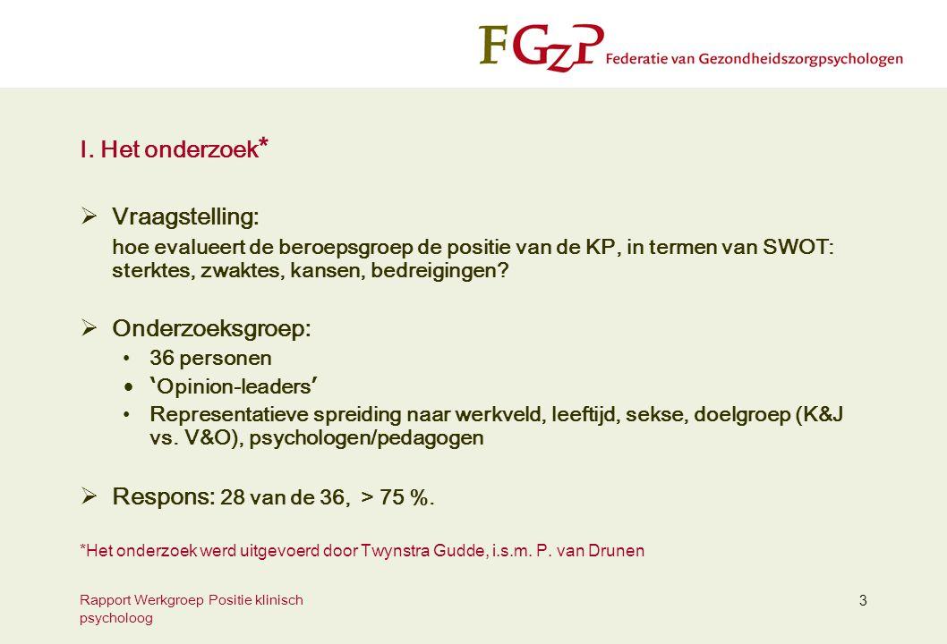 Rapport Werkgroep Positie klinisch psycholoog 3 I. Het onderzoek *  Vraagstelling: hoe evalueert de beroepsgroep de positie van de KP, in termen van