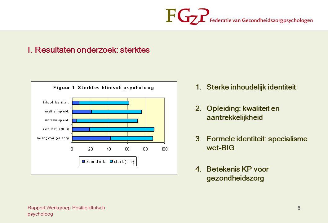 Rapport Werkgroep Positie klinisch psycholoog 6 I. Resultaten onderzoek: sterktes 1.Sterke inhoudelijk identiteit 2.Opleiding: kwaliteit en aantrekkel