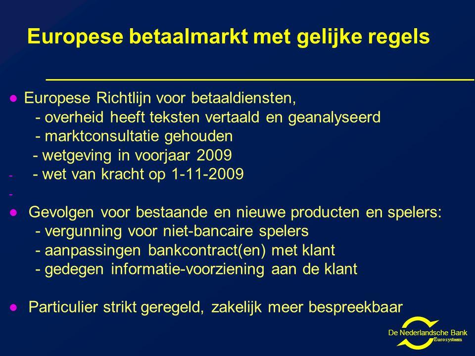 De Nederlandsche Bank Eurosysteem Europese betaalmarkt met gelijke regels Europese Richtlijn voor betaaldiensten, - overheid heeft teksten vertaald en geanalyseerd - marktconsultatie gehouden - wetgeving in voorjaar 2009 - - wet van kracht op 1-11-2009 - Gevolgen voor bestaande en nieuwe producten en spelers: - vergunning voor niet-bancaire spelers - aanpassingen bankcontract(en) met klant - gedegen informatie-voorziening aan de klant Particulier strikt geregeld, zakelijk meer bespreekbaar