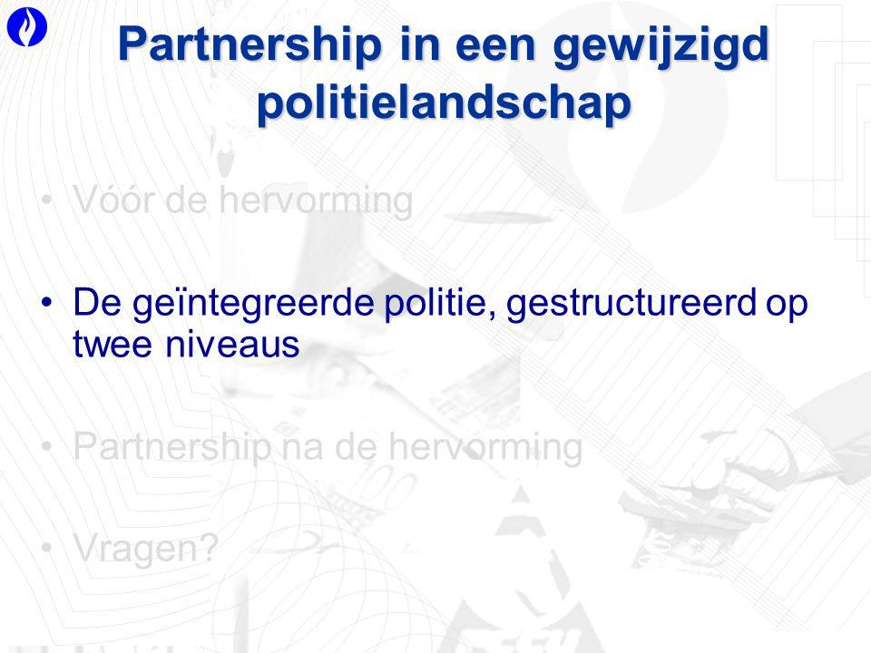 Partnership in een gewijzigd politielandschap Vóór de hervorming De geïntegreerde politie, gestructureerd op twee niveaus Partnership na de hervorming Vragen