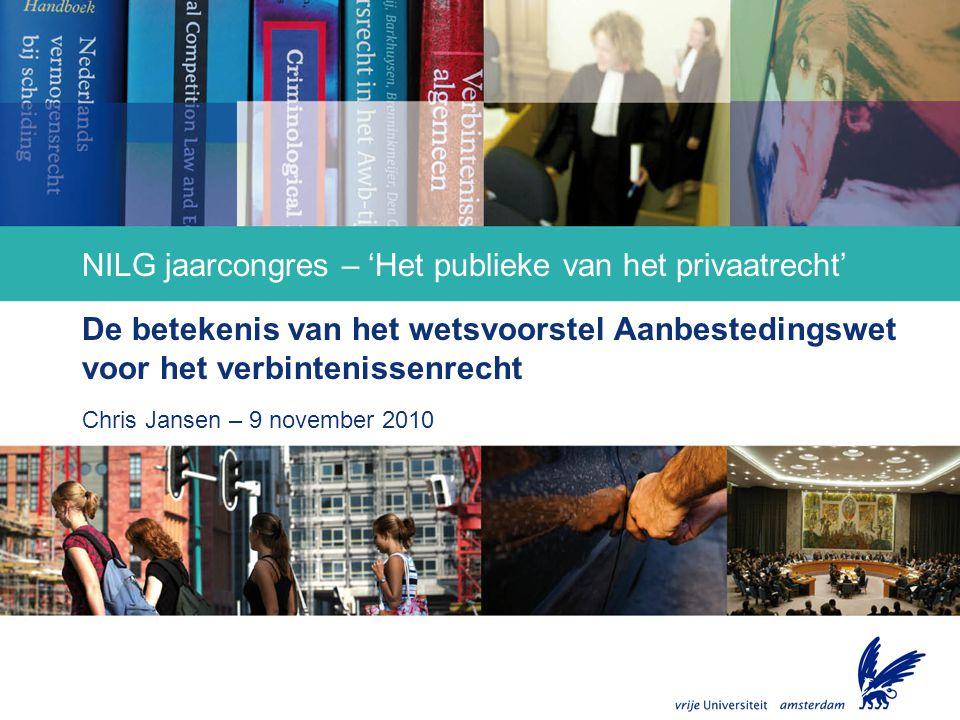 Faculteit der Rechtsgeleerdheid NILG jaarcongres – 'Het publieke van het privaatrecht' De betekenis van het wetsvoorstel Aanbestedingswet voor het verbintenissenrecht Chris Jansen – 9 november 2010