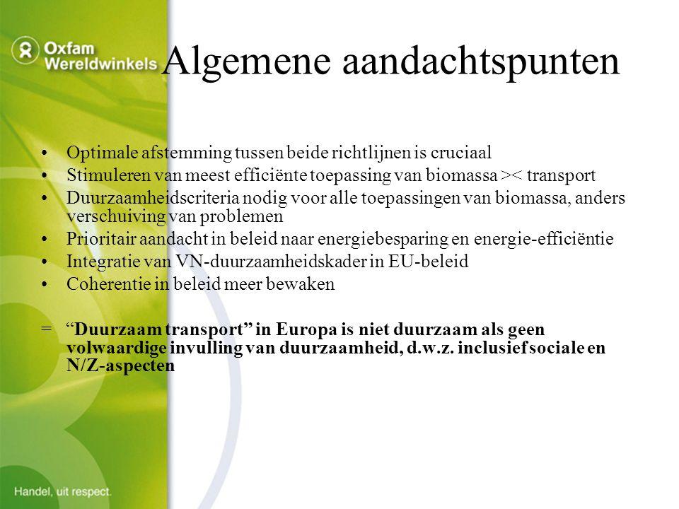 Algemene aandachtspunten Optimale afstemming tussen beide richtlijnen is cruciaal Stimuleren van meest efficiënte toepassing van biomassa >< transport Duurzaamheidscriteria nodig voor alle toepassingen van biomassa, anders verschuiving van problemen Prioritair aandacht in beleid naar energiebesparing en energie-efficiëntie Integratie van VN-duurzaamheidskader in EU-beleid Coherentie in beleid meer bewaken = Duurzaam transport in Europa is niet duurzaam als geen volwaardige invulling van duurzaamheid, d.w.z.