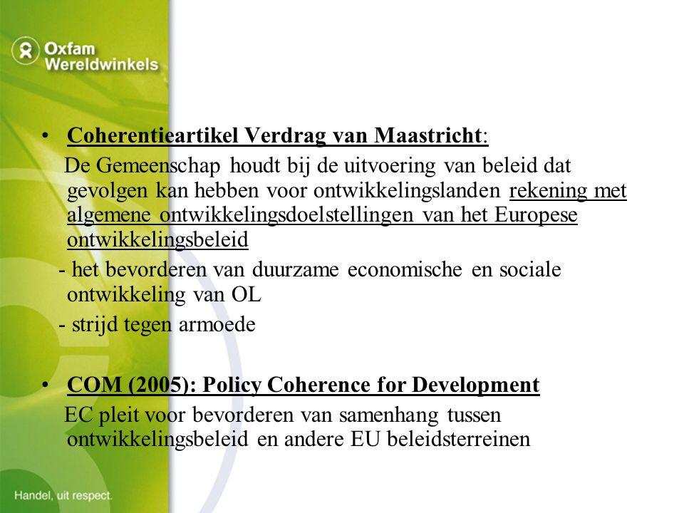 Coherentieartikel Verdrag van Maastricht: De Gemeenschap houdt bij de uitvoering van beleid dat gevolgen kan hebben voor ontwikkelingslanden rekening met algemene ontwikkelingsdoelstellingen van het Europese ontwikkelingsbeleid - het bevorderen van duurzame economische en sociale ontwikkeling van OL - strijd tegen armoede COM (2005): Policy Coherence for Development EC pleit voor bevorderen van samenhang tussen ontwikkelingsbeleid en andere EU beleidsterreinen