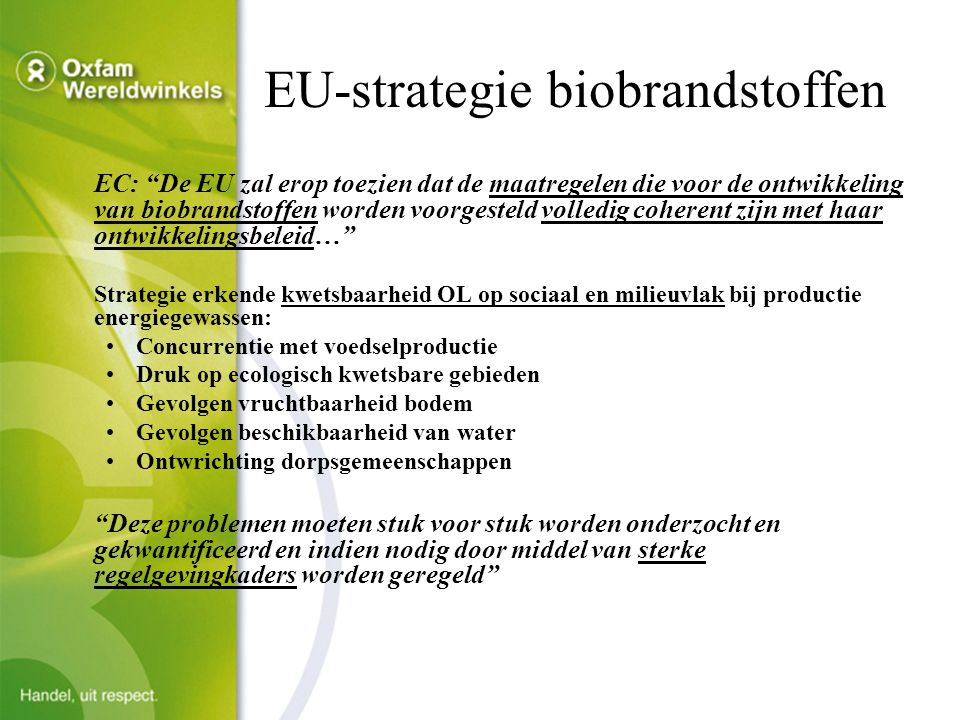 EU-strategie biobrandstoffen EC: De EU zal erop toezien dat de maatregelen die voor de ontwikkeling van biobrandstoffen worden voorgesteld volledig coherent zijn met haar ontwikkelingsbeleid… Strategie erkende kwetsbaarheid OL op sociaal en milieuvlak bij productie energiegewassen: Concurrentie met voedselproductie Druk op ecologisch kwetsbare gebieden Gevolgen vruchtbaarheid bodem Gevolgen beschikbaarheid van water Ontwrichting dorpsgemeenschappen Deze problemen moeten stuk voor stuk worden onderzocht en gekwantificeerd en indien nodig door middel van sterke regelgevingkaders worden geregeld