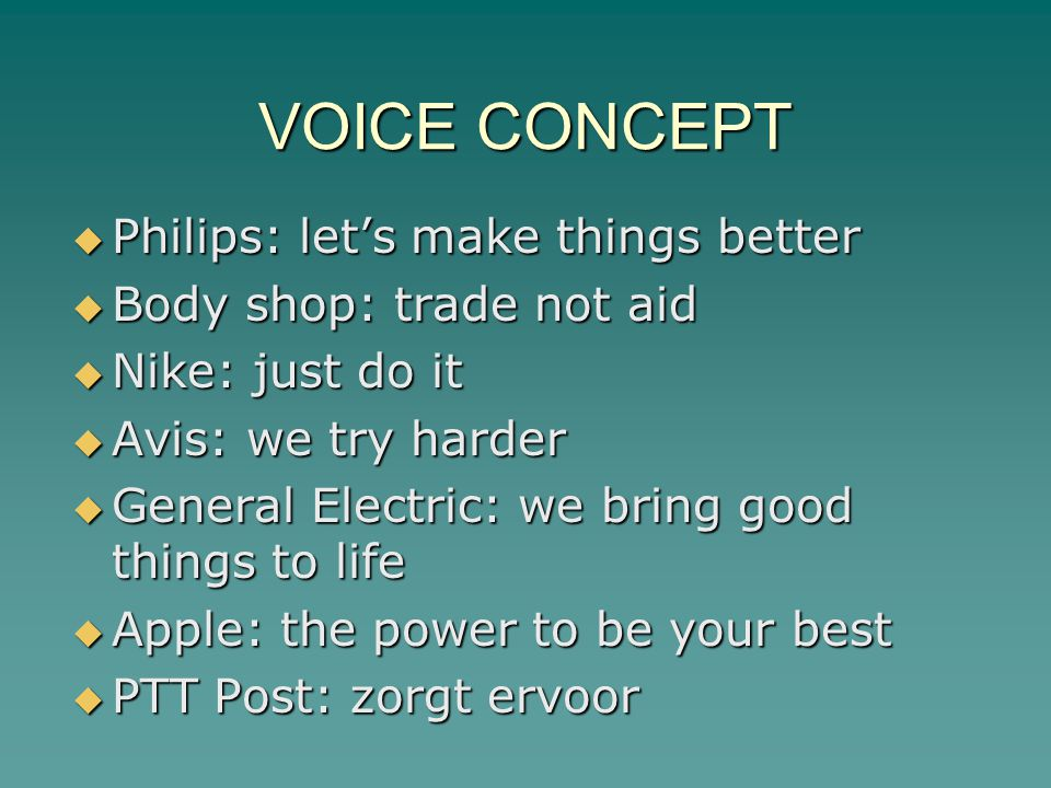 VOICE CONCEPT  Philips: let's make things better  Body shop: trade not aid  Nike: just do it  Avis: we try harder  General Electric: we bring good things to life  Apple: the power to be your best  PTT Post: zorgt ervoor