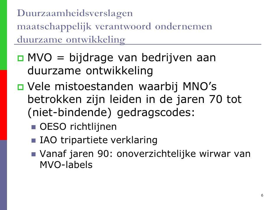 6  MVO = bijdrage van bedrijven aan duurzame ontwikkeling  Vele mistoestanden waarbij MNO's betrokken zijn leiden in de jaren 70 tot (niet-bindende) gedragscodes: OESO richtlijnen IAO tripartiete verklaring Vanaf jaren 90: onoverzichtelijke wirwar van MVO-labels