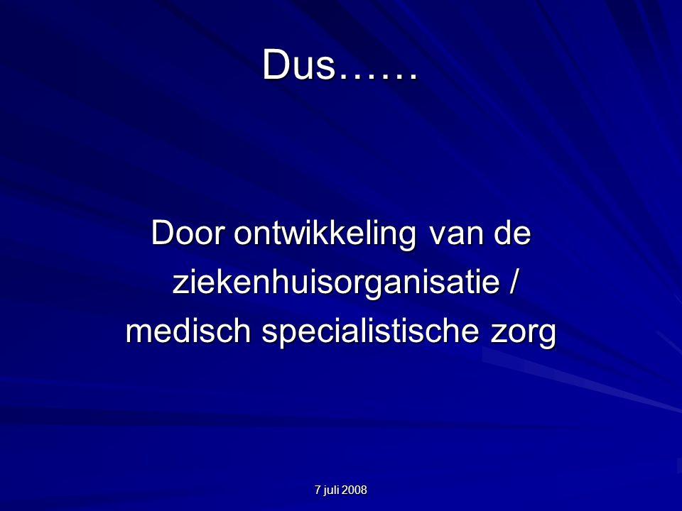 7 juli 2008 Dus…… Door ontwikkeling van de ziekenhuisorganisatie / ziekenhuisorganisatie / medisch specialistische zorg