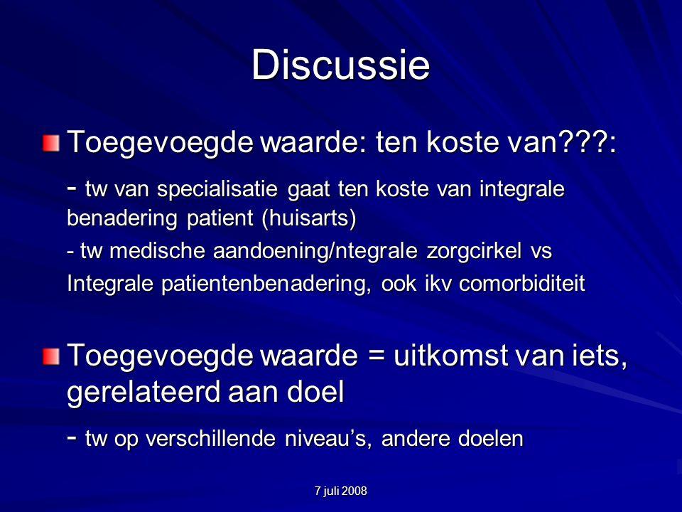 7 juli 2008 Discussie Toegevoegde waarde: ten koste van???: - tw van specialisatie gaat ten koste van integrale benadering patient (huisarts) - tw medische aandoening/ntegrale zorgcirkel vs Integrale patientenbenadering, ook ikv comorbiditeit Toegevoegde waarde = uitkomst van iets, gerelateerd aan doel - tw op verschillende niveau's, andere doelen