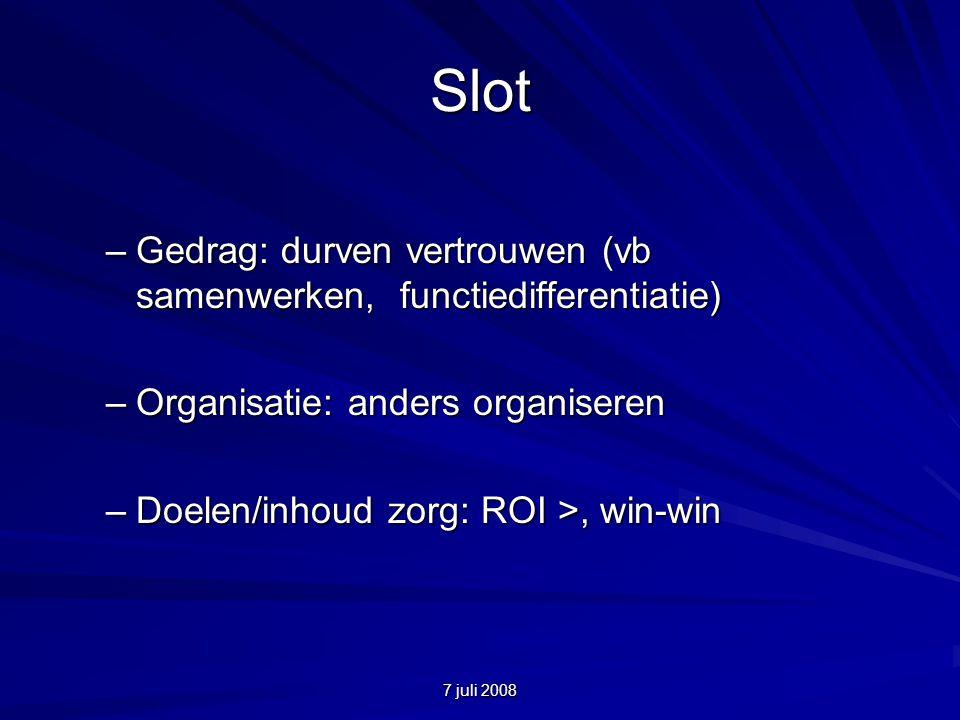7 juli 2008 Slot –Gedrag: durven vertrouwen (vb samenwerken, functiedifferentiatie) –Organisatie: anders organiseren –Doelen/inhoud zorg: ROI >, win-win